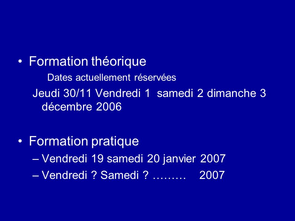 Formation théorique Dates actuellement réservées Jeudi 30/11 Vendredi 1 samedi 2 dimanche 3 décembre 2006 Formation pratique –Vendredi 19 samedi 20 ja