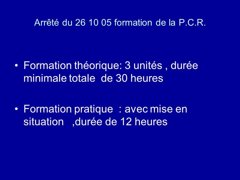 Arrêté du 26 10 05 formation de la P.C.R. Formation théorique: 3 unités, durée minimale totale de 30 heures Formation pratique : avec mise en situatio