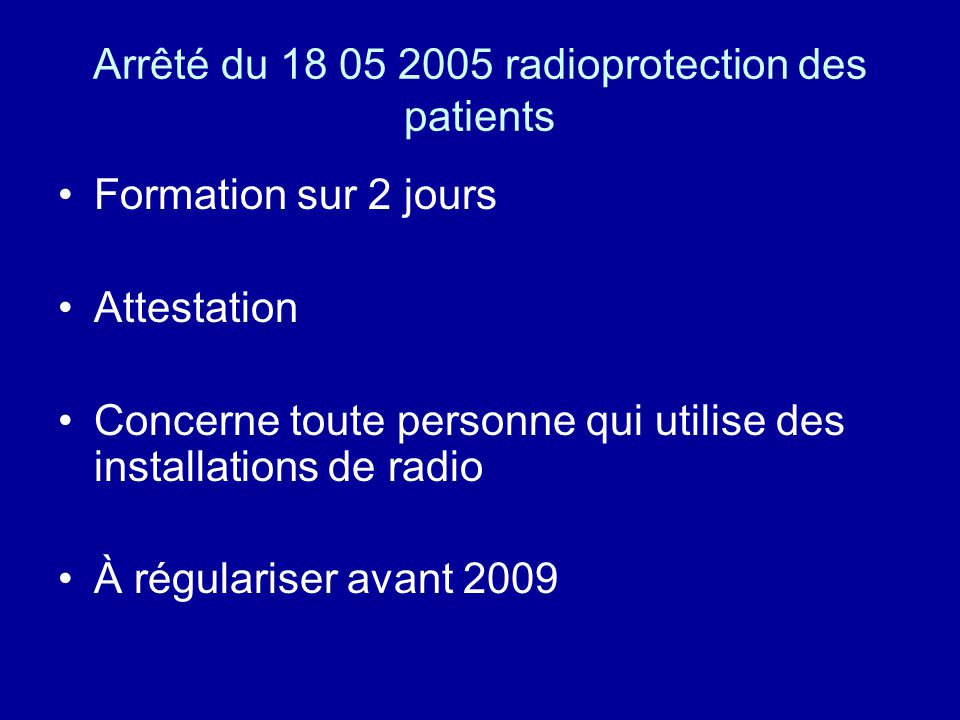 Arrêté du 18 05 2005 radioprotection des patients Formation sur 2 jours Attestation Concerne toute personne qui utilise des installations de radio À r