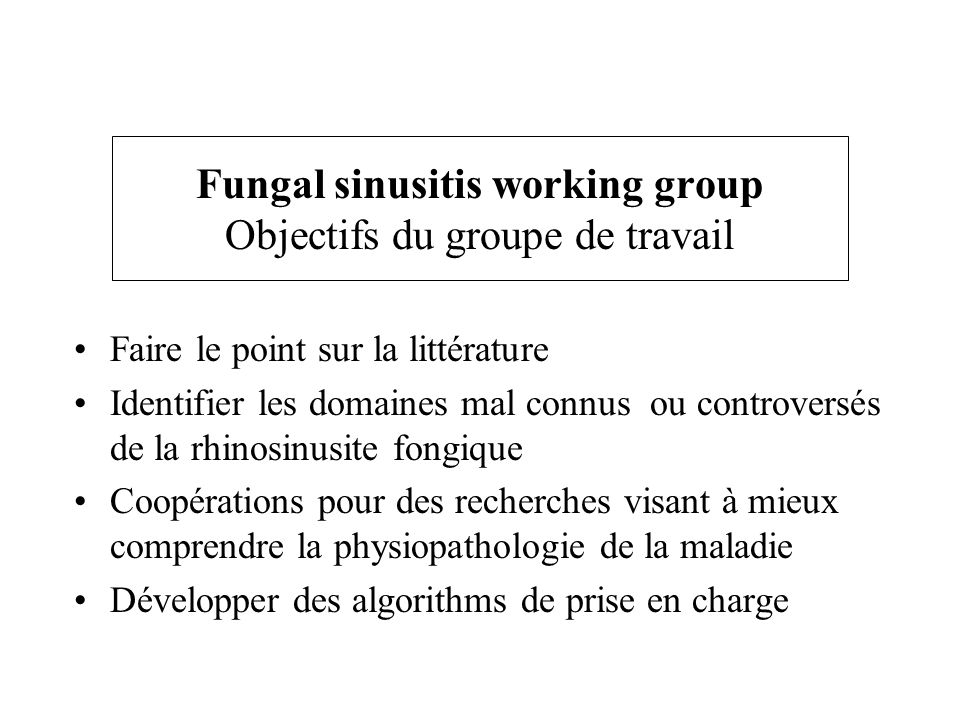 Fungal sinusitis working group Objectifs du groupe de travail Faire le point sur la littérature Identifier les domaines mal connus ou controversés de