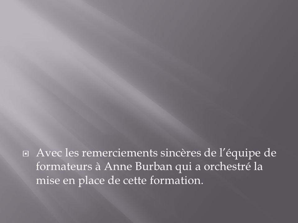 Avec les remerciements sincères de léquipe de formateurs à Anne Burban qui a orchestré la mise en place de cette formation.