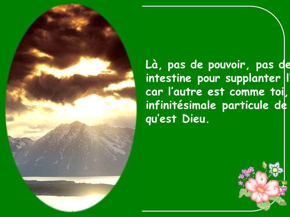Là, pas de pouvoir, pas de lutte intestine pour supplanter lautre, car lautre est comme toi, infinitésimale particule de la Vérité quest Dieu.