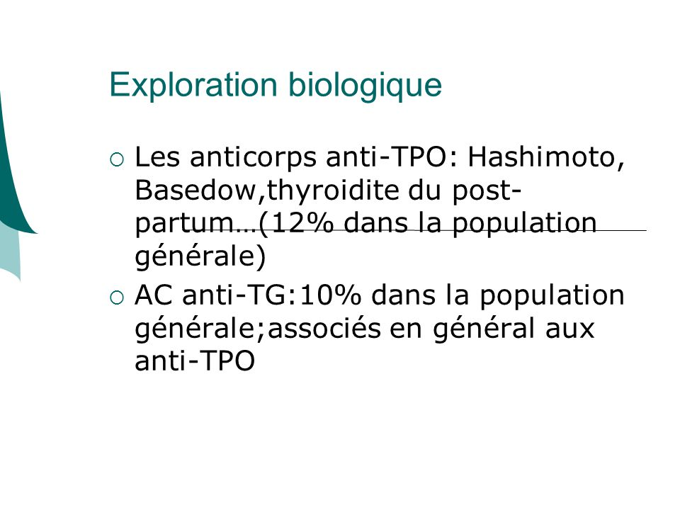Exploration biologique Les anticorps anti-TPO: Hashimoto, Basedow,thyroidite du post- partum…(12% dans la population générale) AC anti-TG:10% dans la population générale;associés en général aux anti-TPO