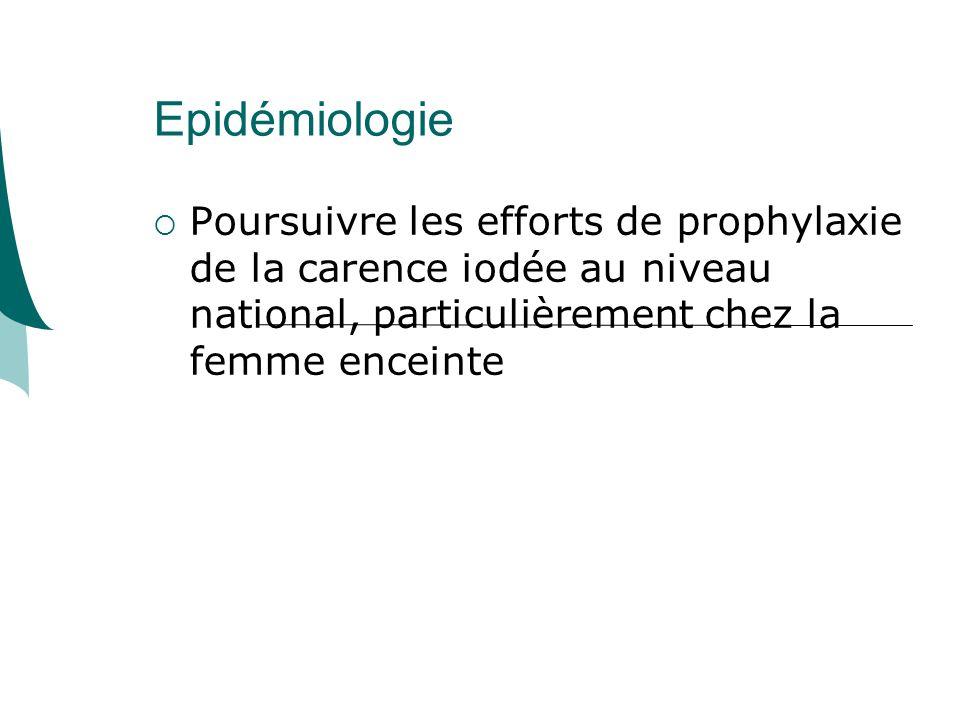 Epidémiologie Poursuivre les efforts de prophylaxie de la carence iodée au niveau national, particulièrement chez la femme enceinte