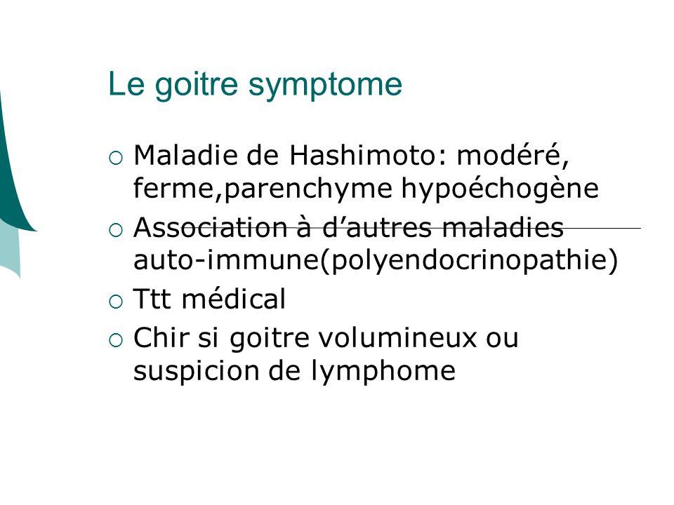 Le goitre symptome Maladie de Hashimoto: modéré, ferme,parenchyme hypoéchogène Association à dautres maladies auto-immune(polyendocrinopathie) Ttt médical Chir si goitre volumineux ou suspicion de lymphome