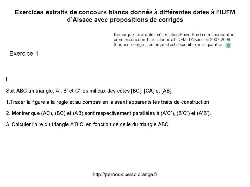 http://pernoux.perso.orange.fr Exercices extraits de concours blancs donnés à différentes dates à lIUFM dAlsace avec propositions de corrigés Exercice 1 Remarque : une autre présentation PowerPoint correspondant au premier concours blanc donné à lIUFM dAlsace en 2007-2008 (énoncé, corrigé, remarques) est disponible en cliquant ici :