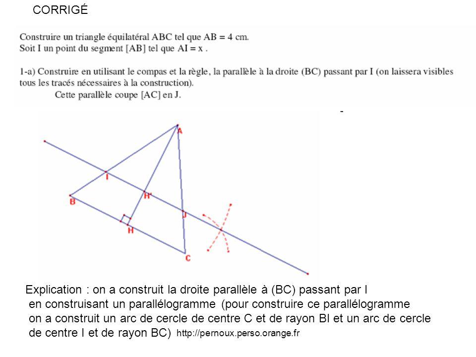 http://pernoux.perso.orange.fr Explication : on a construit la droite parallèle à (BC) passant par I en construisant un parallélogramme (pour construire ce parallélogramme on a construit un arc de cercle de centre C et de rayon BI et un arc de cercle de centre I et de rayon BC) CORRIGÉ