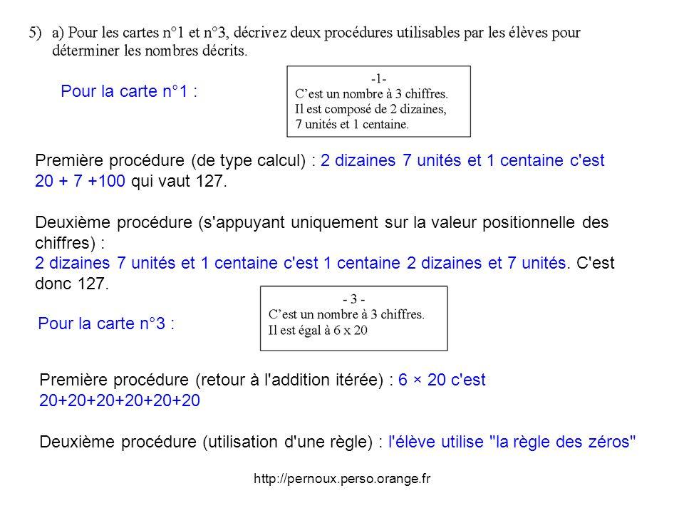 http://pernoux.perso.orange.fr Pour la carte n°3 : Pour la carte n°1 : Première procédure (de type calcul) : 2 dizaines 7 unités et 1 centaine c est 20 + 7 +100 qui vaut 127.