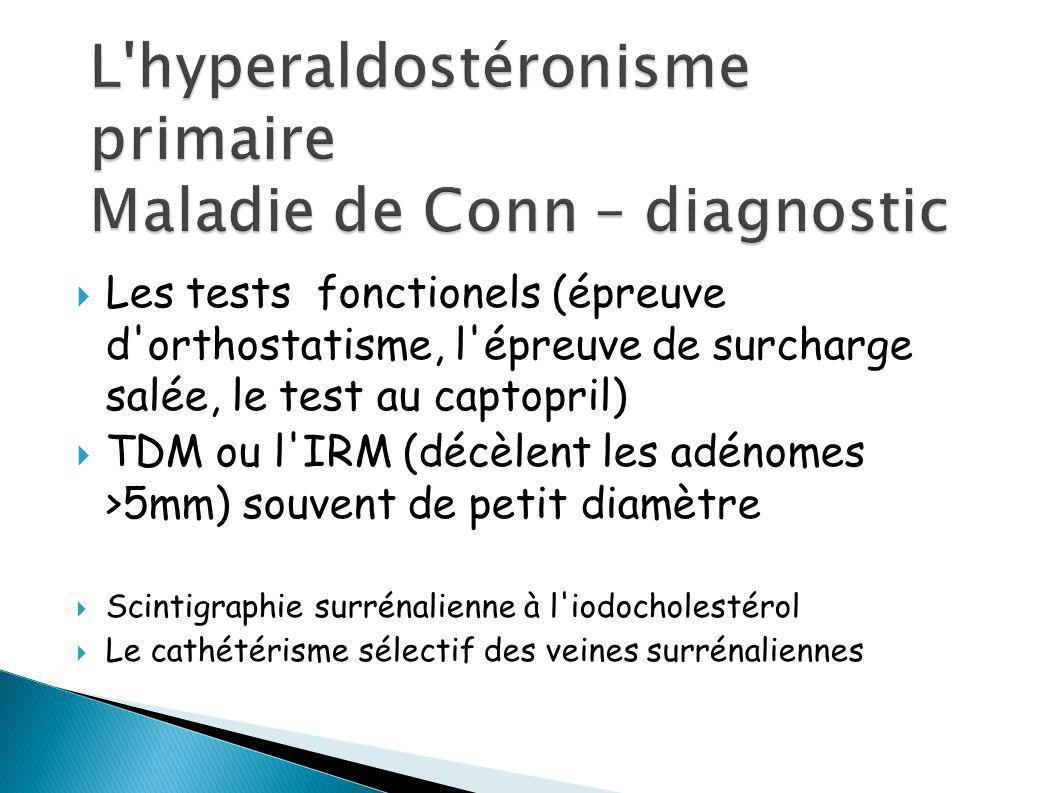 Les tests fonctionels (épreuve d orthostatisme, l épreuve de surcharge salée, le test au captopril) TDM ou l IRM (décèlent les adénomes >5mm) souvent de petit diamètre Scintigraphie surrénalienne à l iodocholestérol Le cathétérisme sélectif des veines surrénaliennes