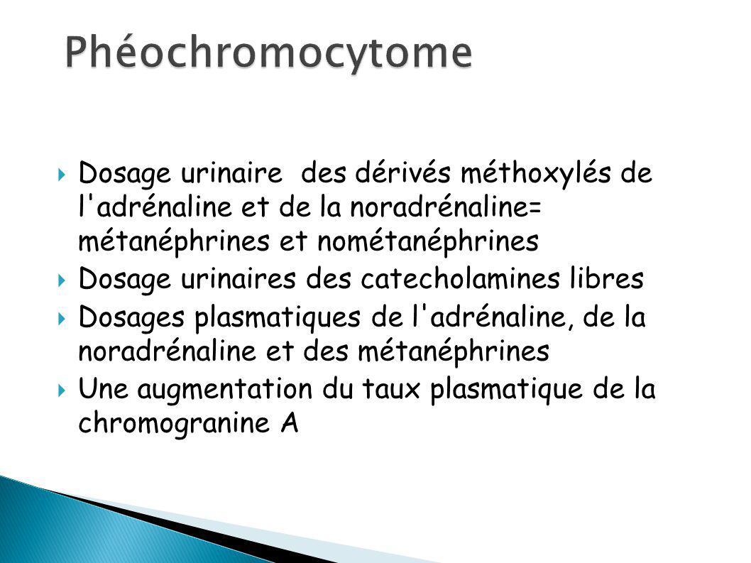 Dosage urinaire des dérivés méthoxylés de l adrénaline et de la noradrénaline= métanéphrines et nométanéphrines Dosage urinaires des catecholamines libres Dosages plasmatiques de l adrénaline, de la noradrénaline et des métanéphrines Une augmentation du taux plasmatique de la chromogranine A