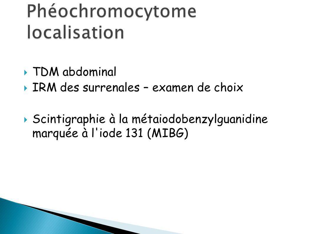 TDM abdominal IRM des surrenales – examen de choix Scintigraphie à la métaiodobenzylguanidine marquée à l iode 131 (MIBG)