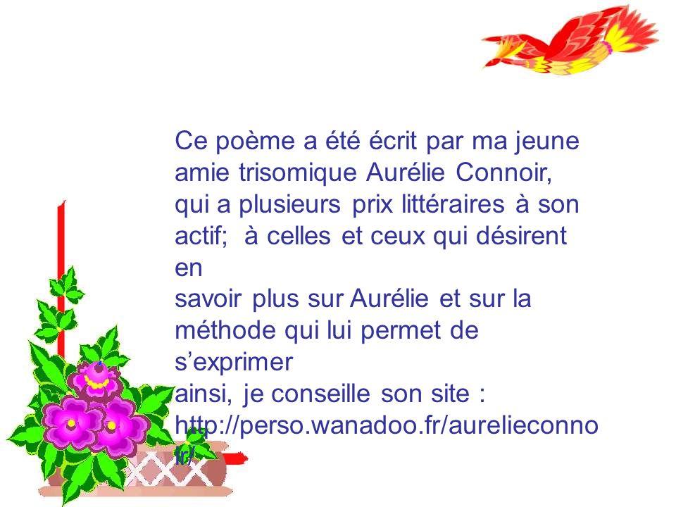 Ce poème a été écrit par ma jeune amie trisomique Aurélie Connoir, qui a plusieurs prix littéraires à son actif; à celles et ceux qui désirent en savoir plus sur Aurélie et sur la méthode qui lui permet de sexprimer ainsi, je conseille son site : http://perso.wanadoo.fr/aurelieconno ir/