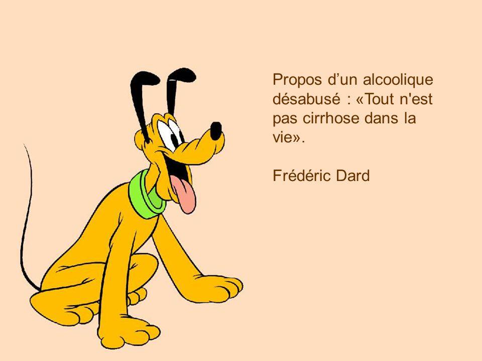 Propos dun alcoolique désabusé : «Tout n'est pas cirrhose dans la vie». Frédéric Dard