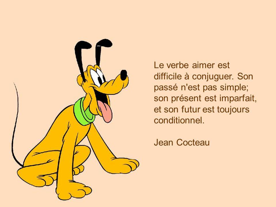 Le verbe aimer est difficile à conjuguer. Son passé n'est pas simple; son présent est imparfait, et son futur est toujours conditionnel. Jean Cocteau