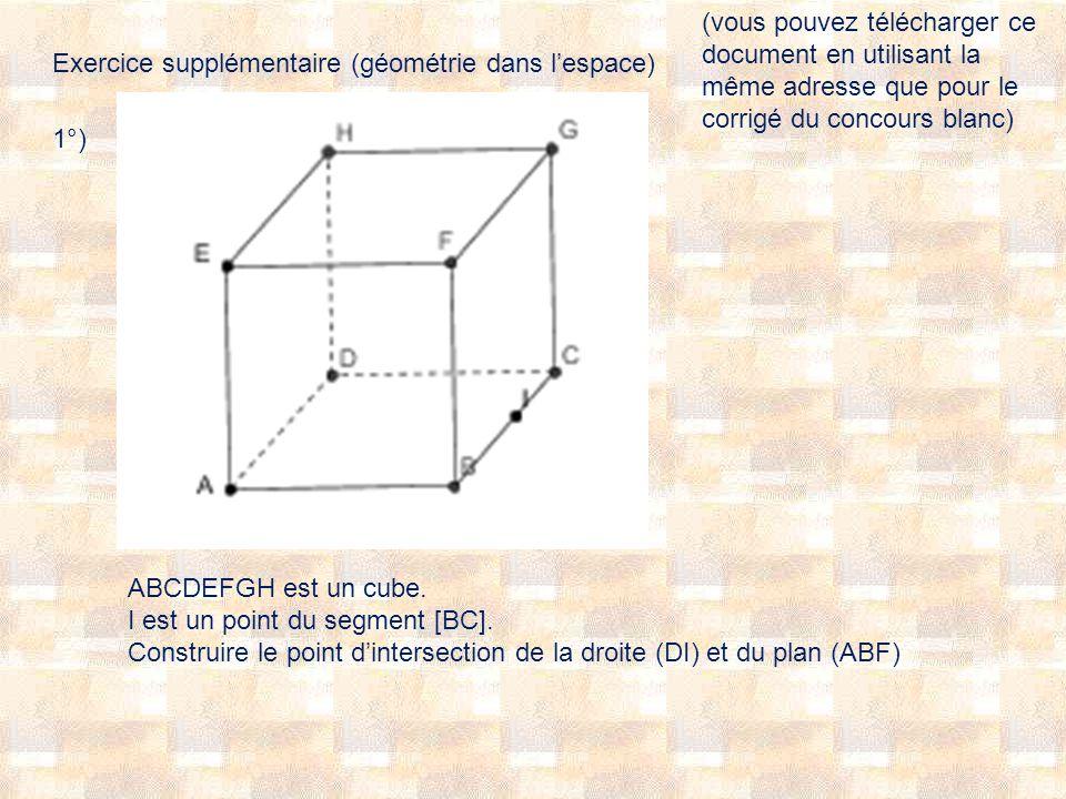 Exercice supplémentaire (géométrie dans lespace) 1°) ABCDEFGH est un cube. I est un point du segment [BC]. Construire le point dintersection de la dro