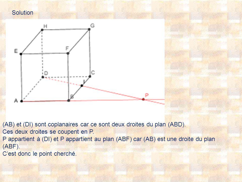 Solution (AB) et (DI) sont coplanaires car ce sont deux droites du plan (ABD). Ces deux droites se coupent en P. P appartient à (DI) et P appartient a