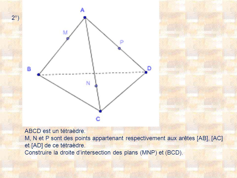 2°) ABCD est un tétraèdre. M, N et P sont des points appartenant respectivement aux arêtes [AB], [AC] et [AD] de ce tétraèdre. Construire la droite di