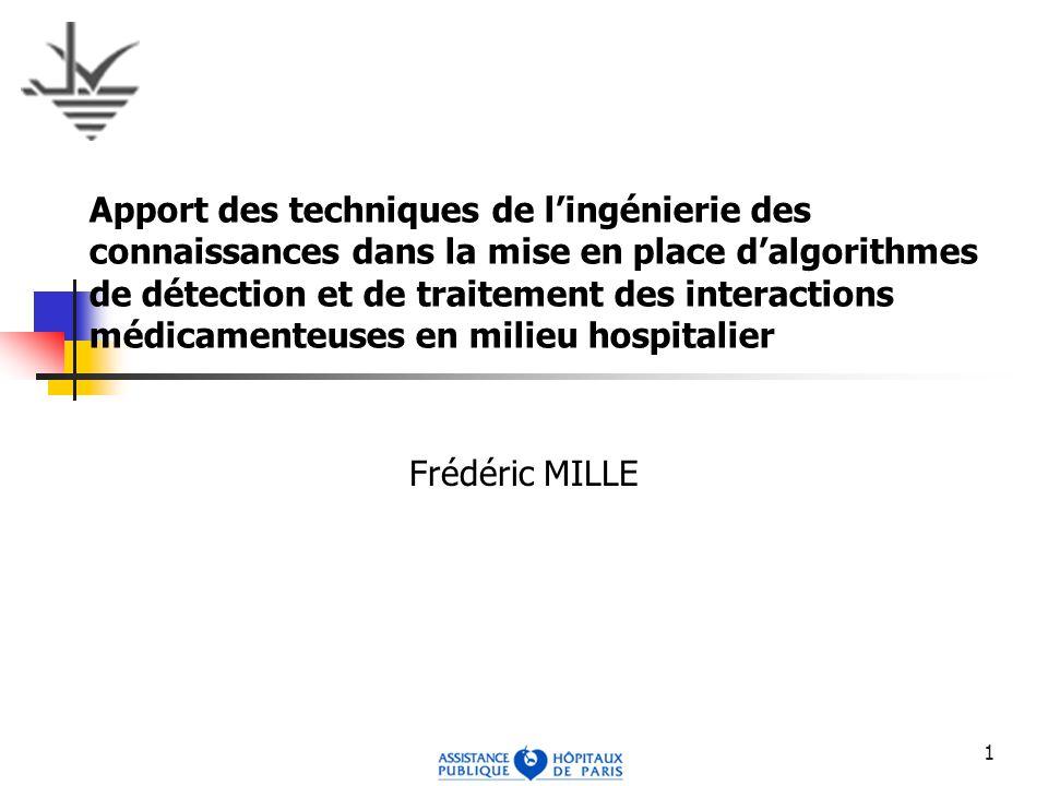 1 Apport des techniques de lingénierie des connaissances dans la mise en place dalgorithmes de détection et de traitement des interactions médicamenteuses en milieu hospitalier Frédéric MILLE