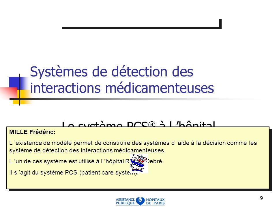 9 Systèmes de détection des interactions médicamenteuses Le système PCS ® à l hôpital Robert Debré MILLE Frédéric: L existence de modèle permet de construire des systèmes d aide à la décision comme les système de détection des interactions médicamenteuses.