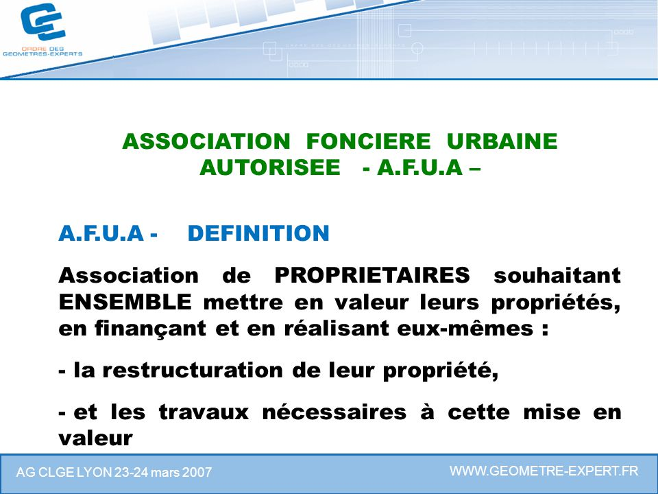 WWW.GEOMETRE-EXPERT.FR AG CLGE LYON 23-24 mars 2007 ASSOCIATION FONCIERE URBAINE AUTORISEE - A.F.U.A – A.F.U.A - DEFINITION Association de PROPRIETAIR