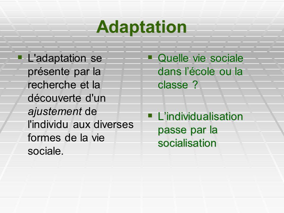 Adaptation L'adaptation se présente par la recherche et la découverte d'un ajustement de l'individu aux diverses formes de la vie sociale. Quelle vie