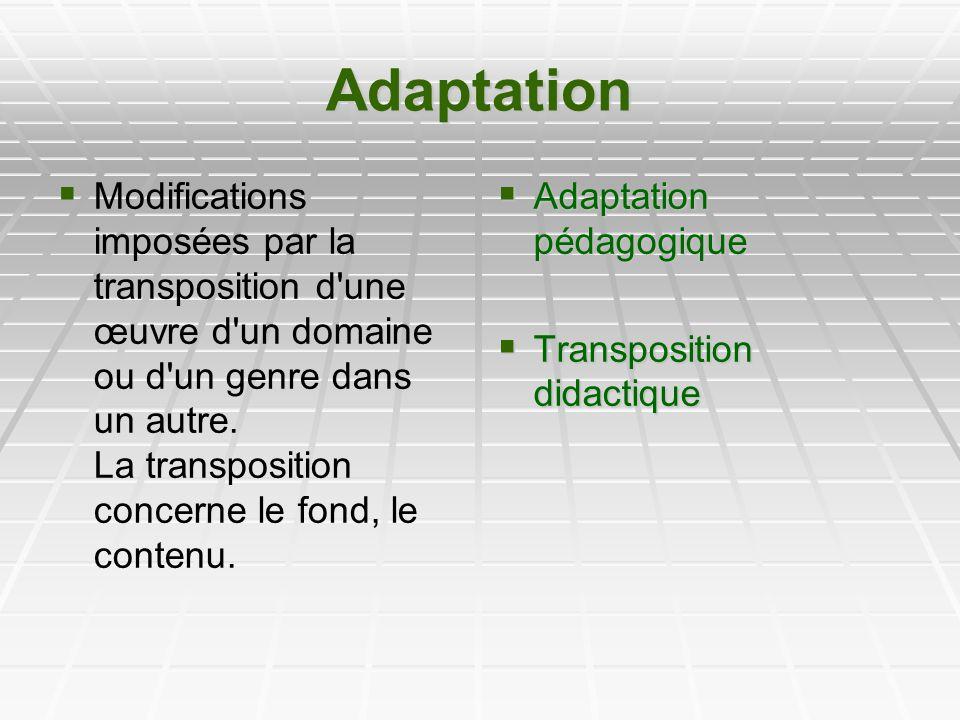 Adaptation Modifications imposées par la transposition d'une œuvre d'un domaine ou d'un genre dans un autre. La transposition concerne le fond, le con