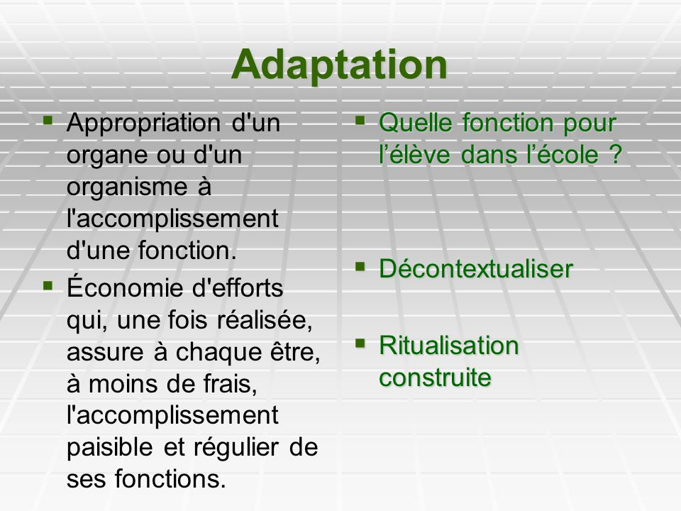 Adaptation Appropriation d'un organe ou d'un organisme à l'accomplissement d'une fonction. Économie d'efforts qui, une fois réalisée, assure à chaque