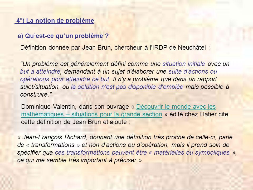 4°) La notion de problème a) Quest-ce quun problème ? Définition donnée par Jean Brun, chercheur à lIRDP de Neuchâtel :