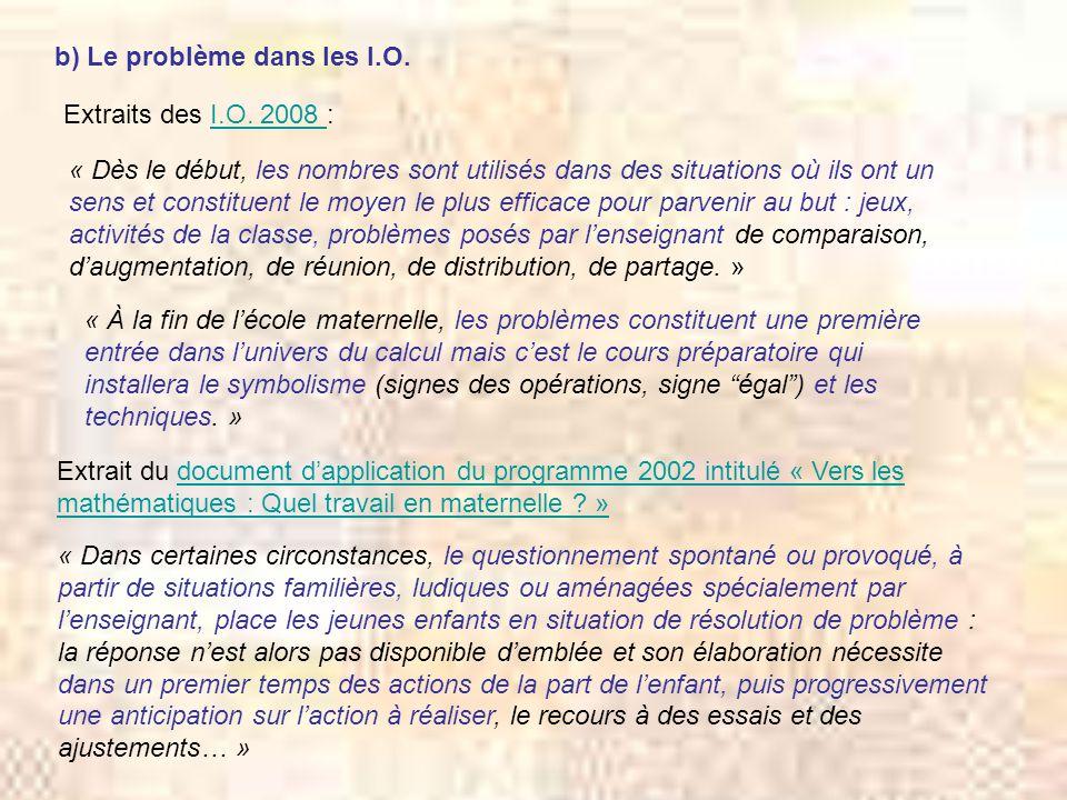 b) Le problème dans les I.O. Extraits des I.O. 2008 :I.O. 2008 « Dès le début, les nombres sont utilisés dans des situations où ils ont un sens et con