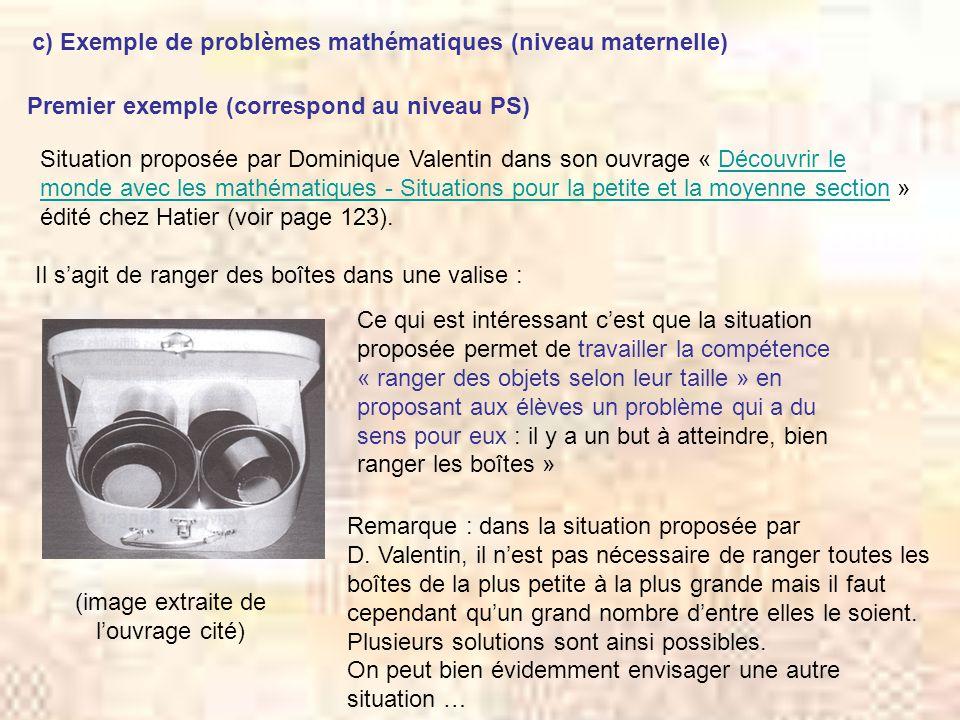 c) Exemple de problèmes mathématiques (niveau maternelle) Premier exemple (correspond au niveau PS) Situation proposée par Dominique Valentin dans son