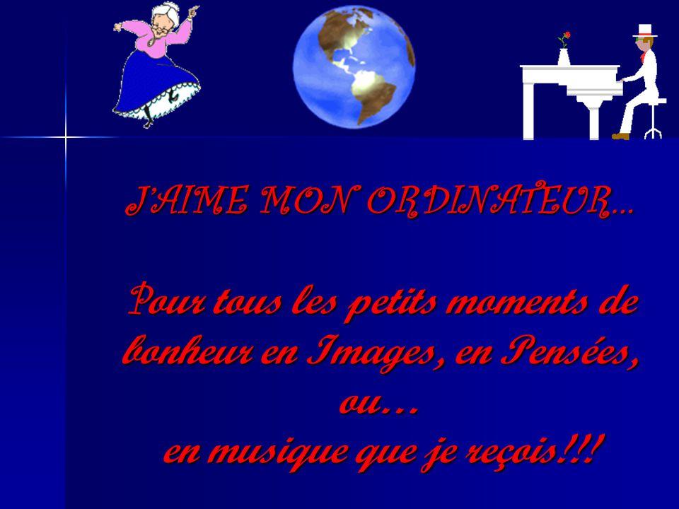 JAIME MON ORDINATEUR… P our tous les petits moments de bonheur en Images, en Pensées, ou… en musique que je reçois!!!