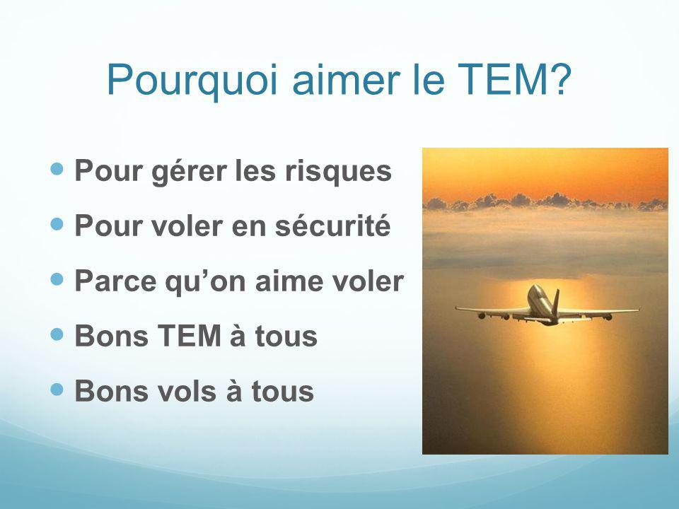 Pourquoi aimer le TEM? Pour gérer les risques Pour voler en sécurité Parce quon aime voler Bons TEM à tous Bons vols à tous