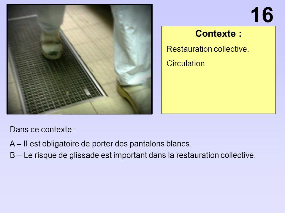 Contexte : Dans ce contexte : A – Il est obligatoire de porter des pantalons blancs. B – Le risque de glissade est important dans la restauration coll