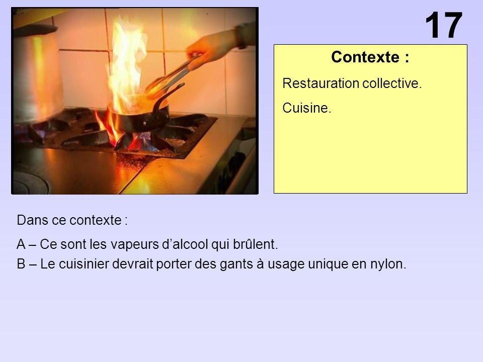 Contexte : Dans ce contexte : A – Ce sont les vapeurs dalcool qui brûlent. B – Le cuisinier devrait porter des gants à usage unique en nylon. Restaura