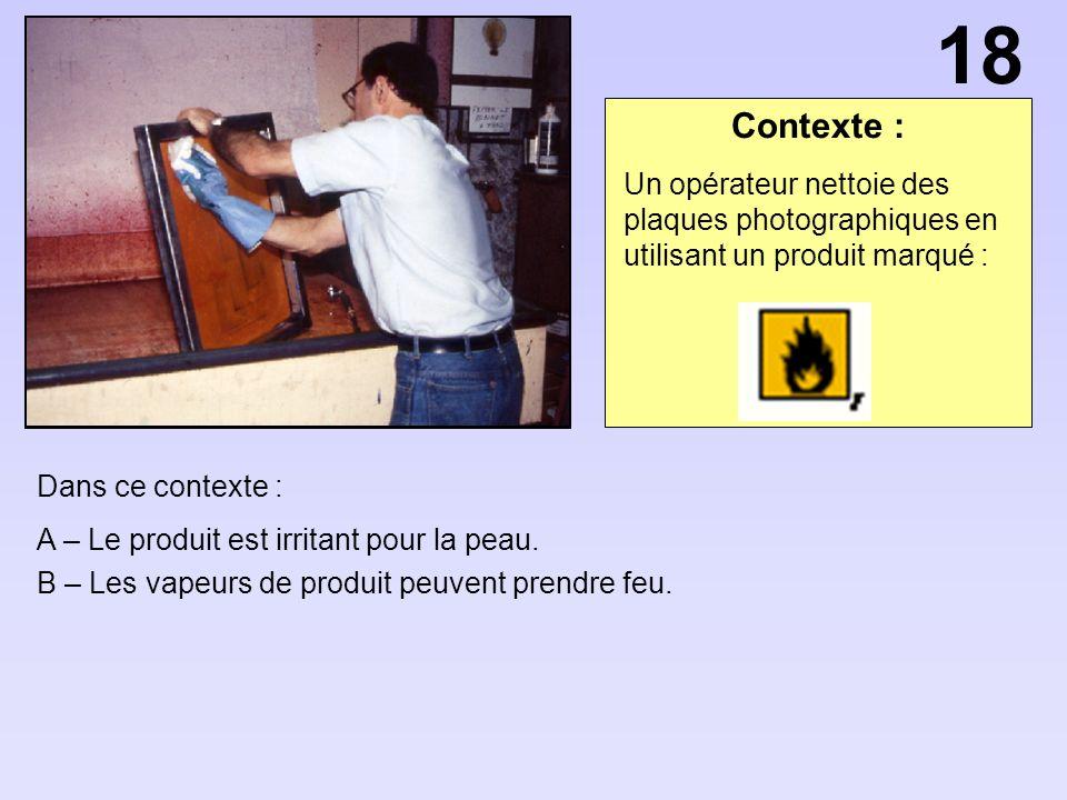 Contexte : Dans ce contexte : A – Le produit est irritant pour la peau. B – Les vapeurs de produit peuvent prendre feu. Un opérateur nettoie des plaqu