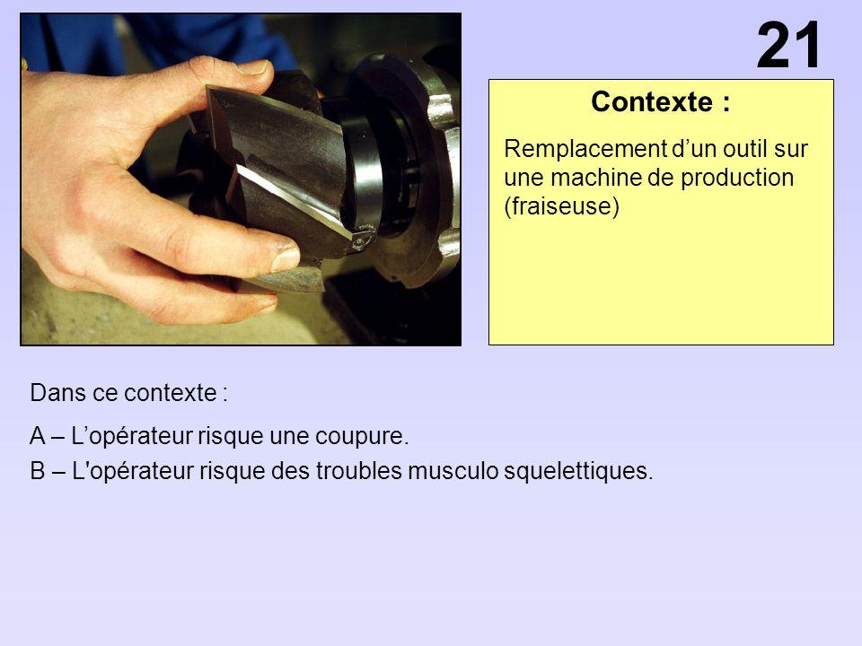 Contexte : Dans ce contexte : A – Lopérateur risque une coupure. B – L'opérateur risque des troubles musculo squelettiques. Remplacement dun outil sur