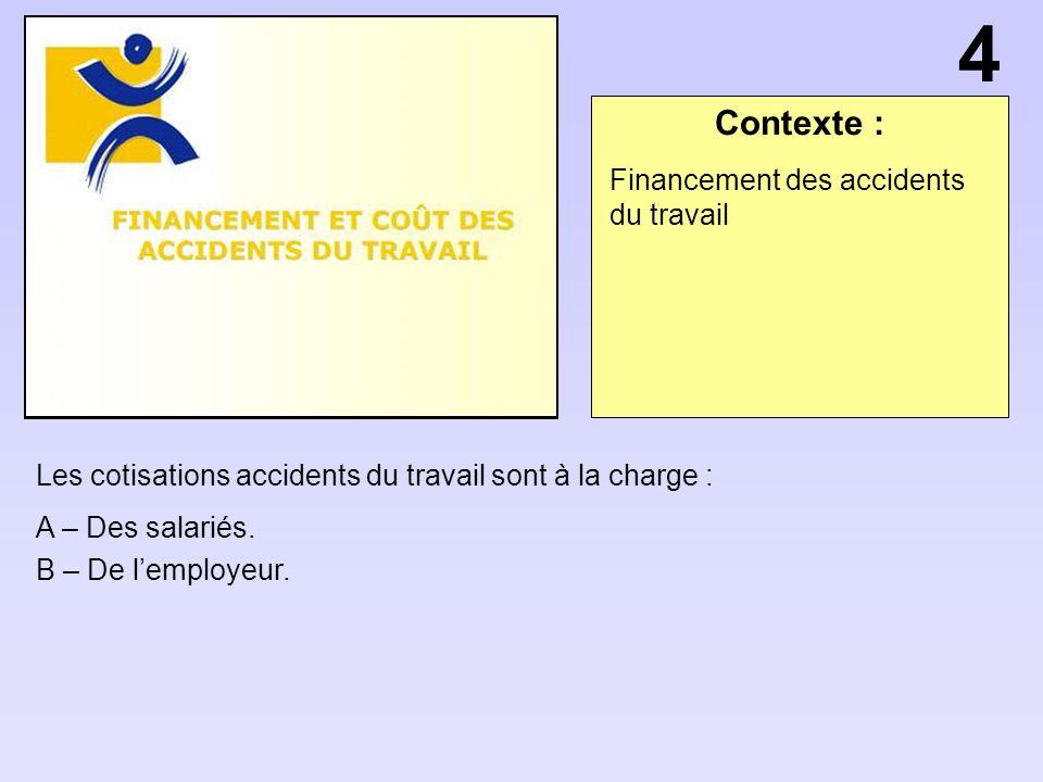 Contexte : Les cotisations accidents du travail sont à la charge : A – Des salariés. B – De lemployeur. Financement des accidents du travail 4