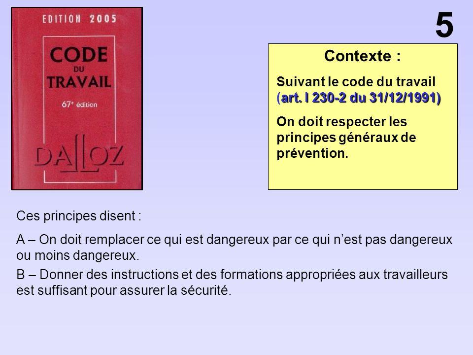 Contexte : Ces principes disent : A – On doit remplacer ce qui est dangereux par ce qui nest pas dangereux ou moins dangereux. B – Donner des instruct