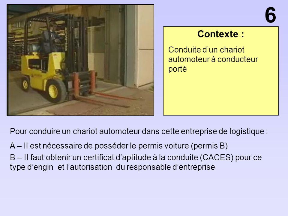 Contexte : Pour conduire un chariot automoteur dans cette entreprise de logistique : A – Il est nécessaire de posséder le permis voiture (permis B) B