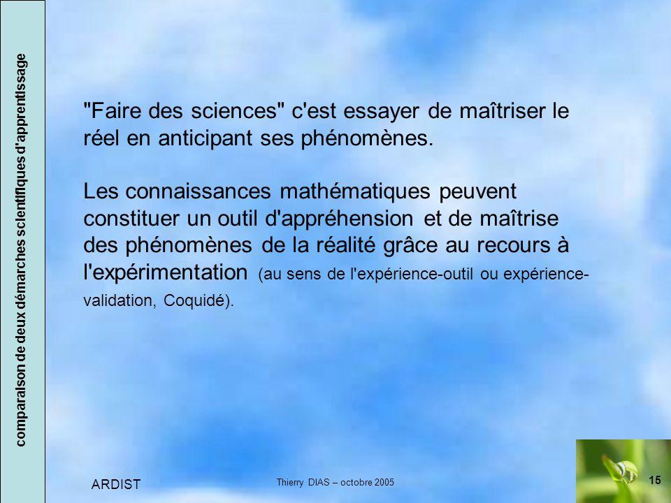 15 ARDIST Thierry DIAS – octobre 2005 Faire des sciences c est essayer de maîtriser le réel en anticipant ses phénomènes.