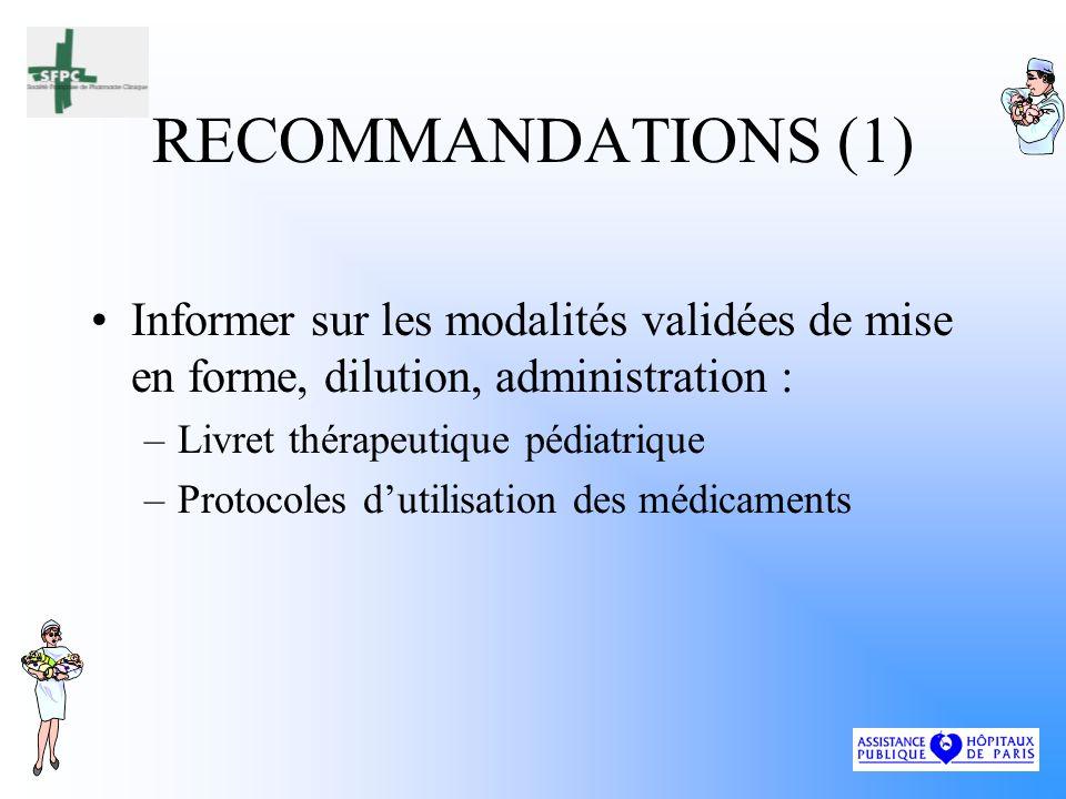 RECOMMANDATIONS (1) Informer sur les modalités validées de mise en forme, dilution, administration : –Livret thérapeutique pédiatrique –Protocoles dutilisation des médicaments