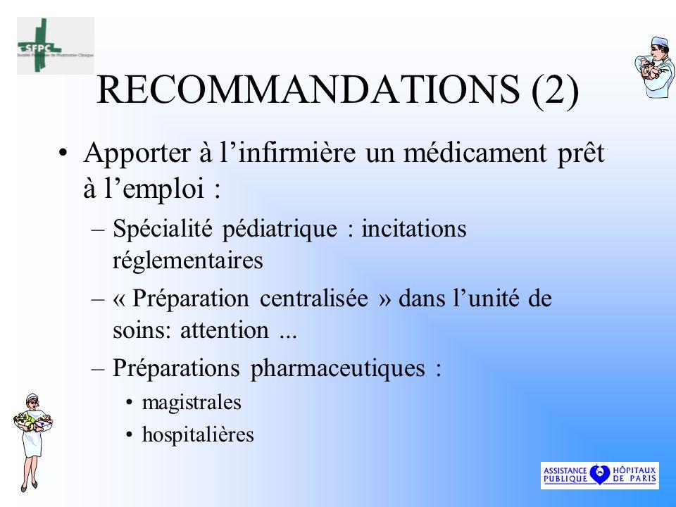 RECOMMANDATIONS (2) Apporter à linfirmière un médicament prêt à lemploi : –Spécialité pédiatrique : incitations réglementaires –« Préparation centralisée » dans lunité de soins: attention...