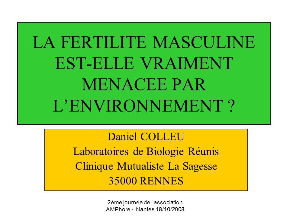 2ème journée de l'association AMPhore - Nantes 18/10/2008 LA FERTILITE MASCULINE EST-ELLE VRAIMENT MENACEE PAR LENVIRONNEMENT ? Daniel COLLEU Laborato