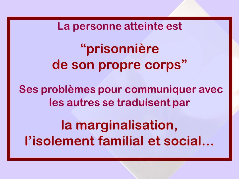 La personne atteinte est prisonnière de son propre corps Ses problèmes pour communiquer avec les autres se traduisent par la marginalisation, l isolem