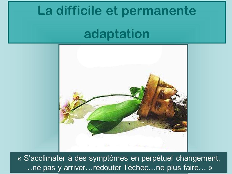 La difficile et permanente adaptation « Sacclimater à des symptômes en perpétuel changement, …ne pas y arriver…redouter léchec…ne plus faire… »