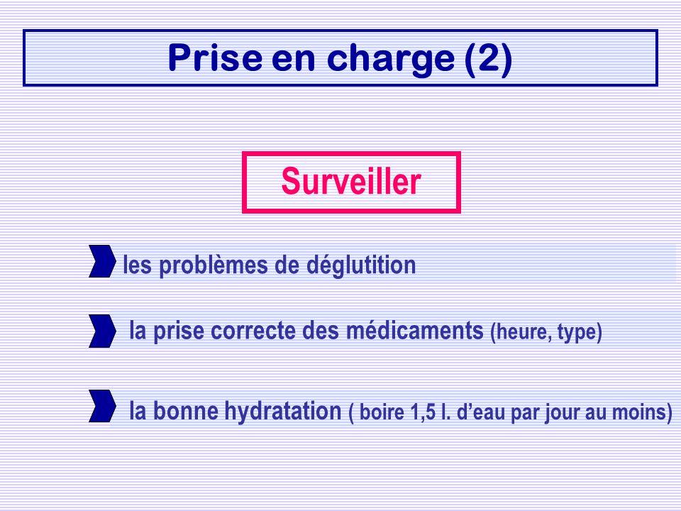 la bonne hydratation ( boire 1,5 l. deau par jour au moins) la prise correcte des médicaments (heure, type) Prise en charge (2) Surveiller les problèm