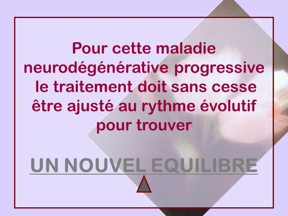 Pour cette maladie neurodégénérative progressive le traitement doit sans cesse être ajusté au rythme évolutif pour trouver UN NOUVEL EQUILIBRE
