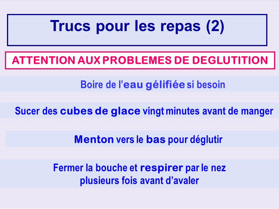 ATTENTION AUX PROBLEMES DE DEGLUTITION Trucs pour les repas (2) Boire de l eau gélifiée si besoin Sucer des cubes de glace vingt minutes avant de mang