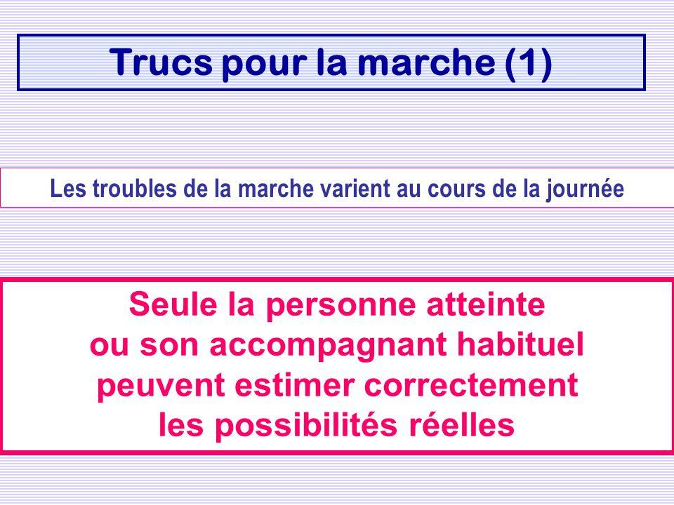 Trucs pour la marche (1) Les troubles de la marche varient au cours de la journée Seule la personne atteinte ou son accompagnant habituel peuvent esti