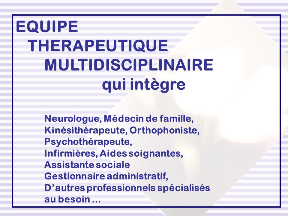 EQUIPE THERAPEUTIQUE MULTIDISCIPLINAIRE qui intègre Neurologue, Médecin de famille, Kinésithérapeute, Orthophoniste, Psychothérapeute, Infirmières, Ai